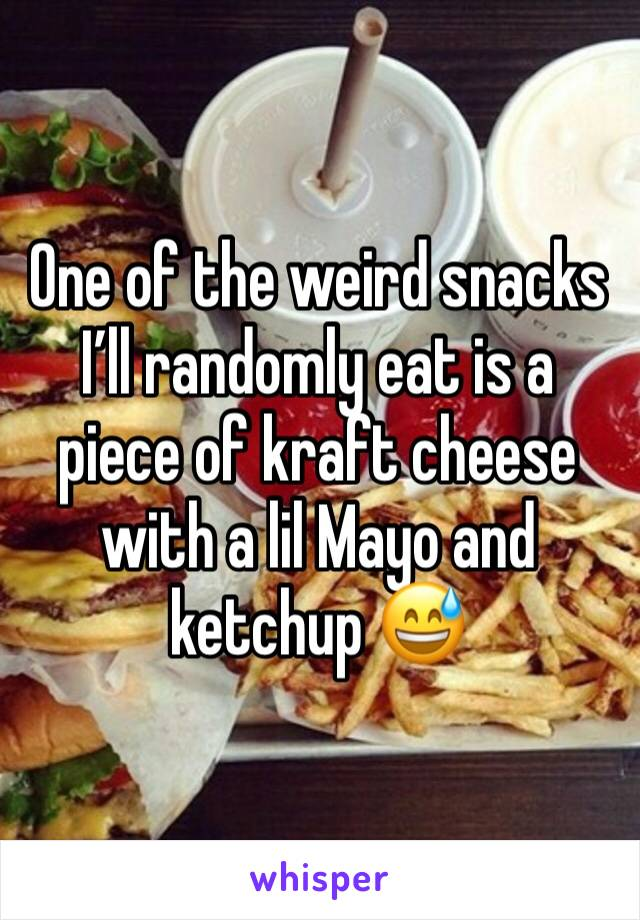 One of the weird snacks I'll randomly eat is a piece of kraft cheese with a lil Mayo and ketchup 😅