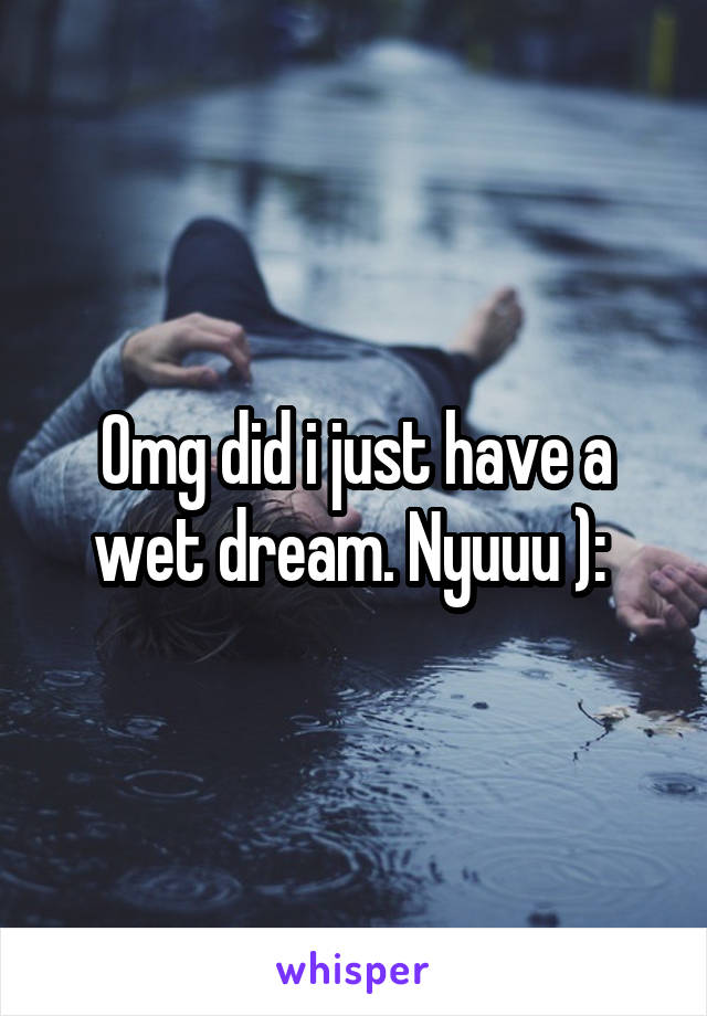 Omg did i just have a wet dream. Nyuuu ):