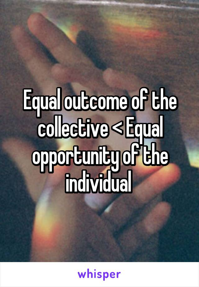 Equal outcome of the collective < Equal opportunity of the individual
