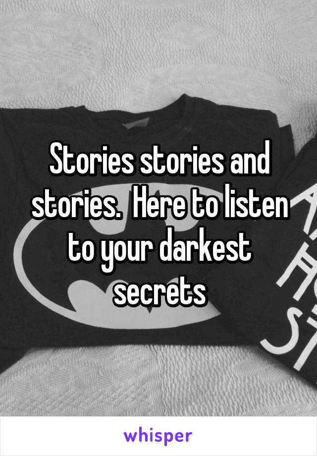Stories stories and stories.  Here to listen to your darkest secrets