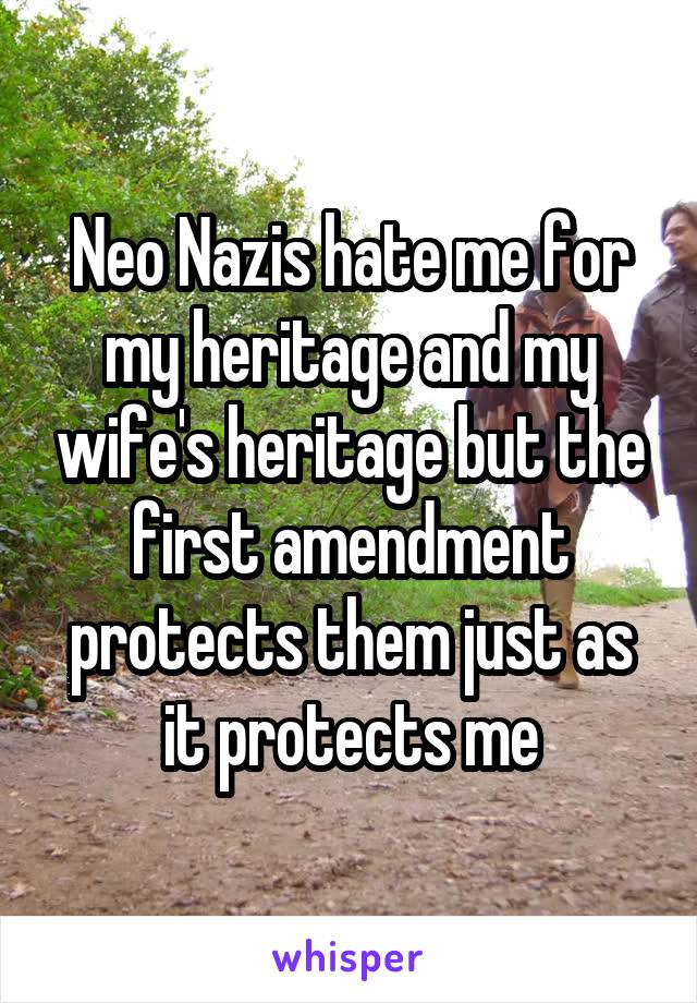 Neo Nazis hate me for my heritage and my wife's heritage but the first amendment protects them just as it protects me