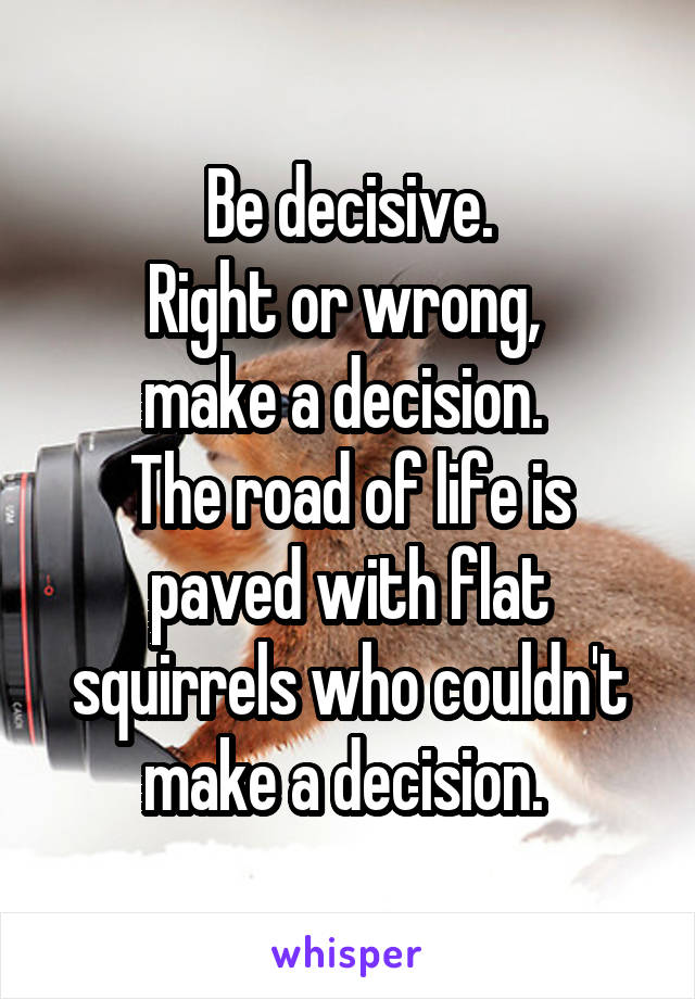 Be decisive. Right or wrong,  make a decision.  The road of life is paved with flat squirrels who couldn't make a decision.