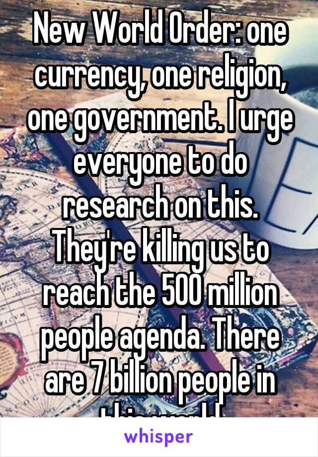 New World Order: one currency, one religion, one government. I urge everyone to do research on this. They're killing us to reach the 500 million people agenda. There are 7 billion people in this world