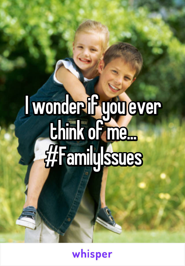 I wonder if you ever think of me... #FamilyIssues