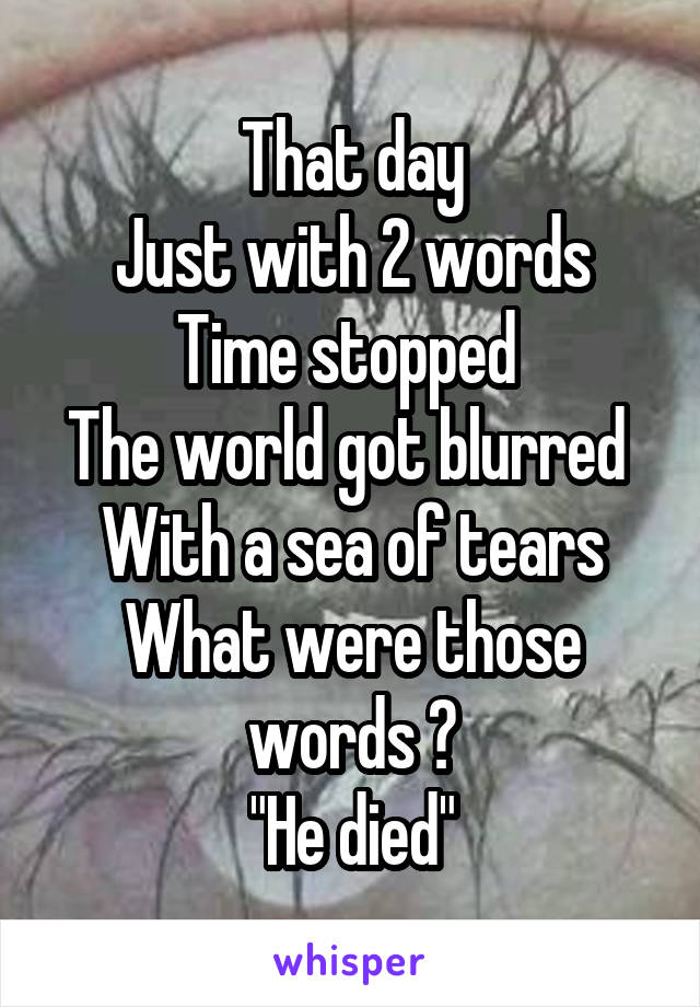 "That day Just with 2 words Time stopped  The world got blurred  With a sea of tears What were those words ? ""He died"""