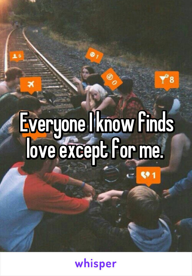 Everyone I know finds love except for me.