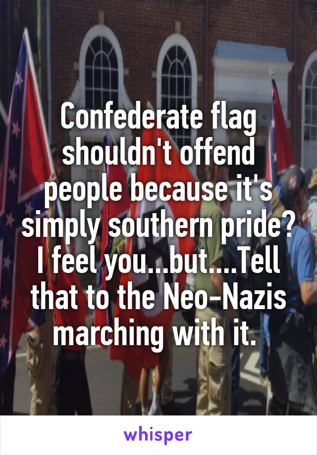 Confederate flag shouldn't offend people because it's simply southern pride? I feel you...but....Tell that to the Neo-Nazis marching with it.