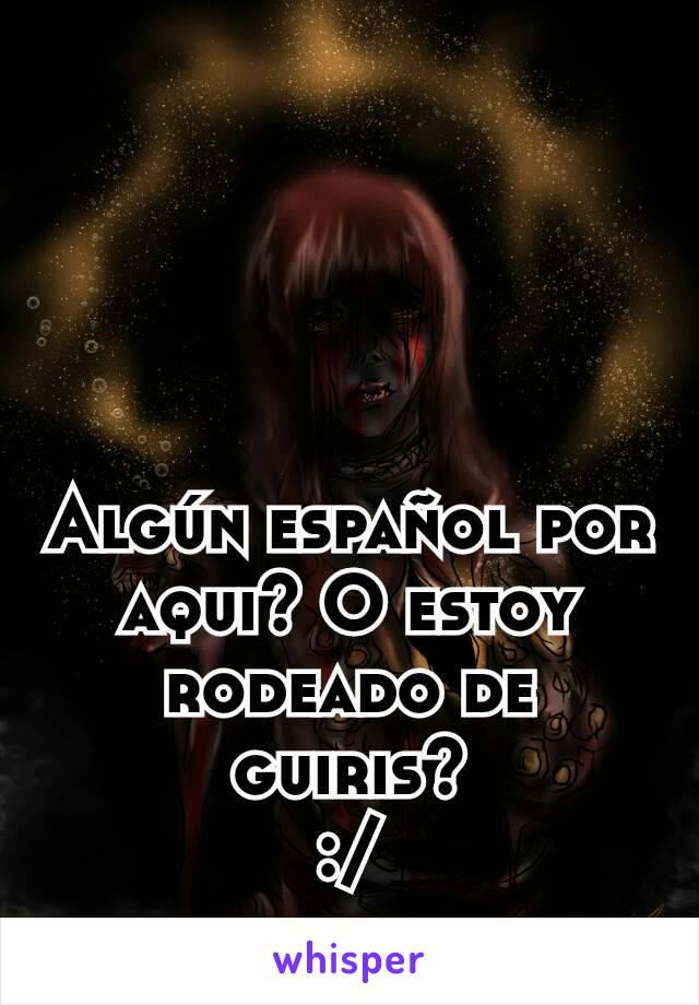 Algún español por aqui? O estoy rodeado de guiris? :/