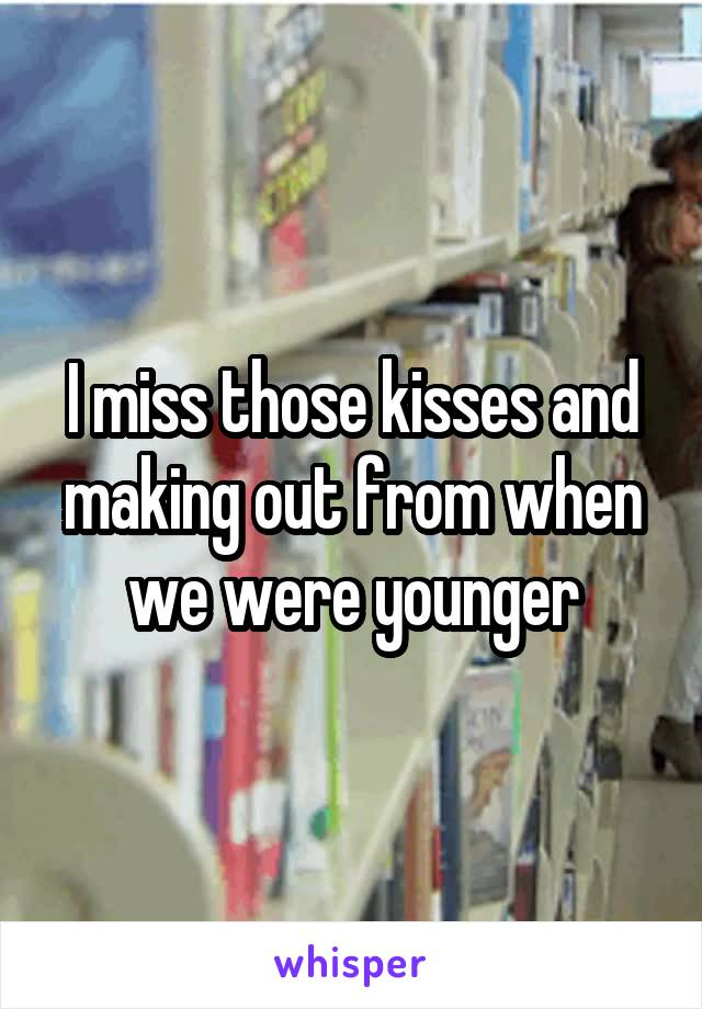 I miss those kisses and making out from when we were younger
