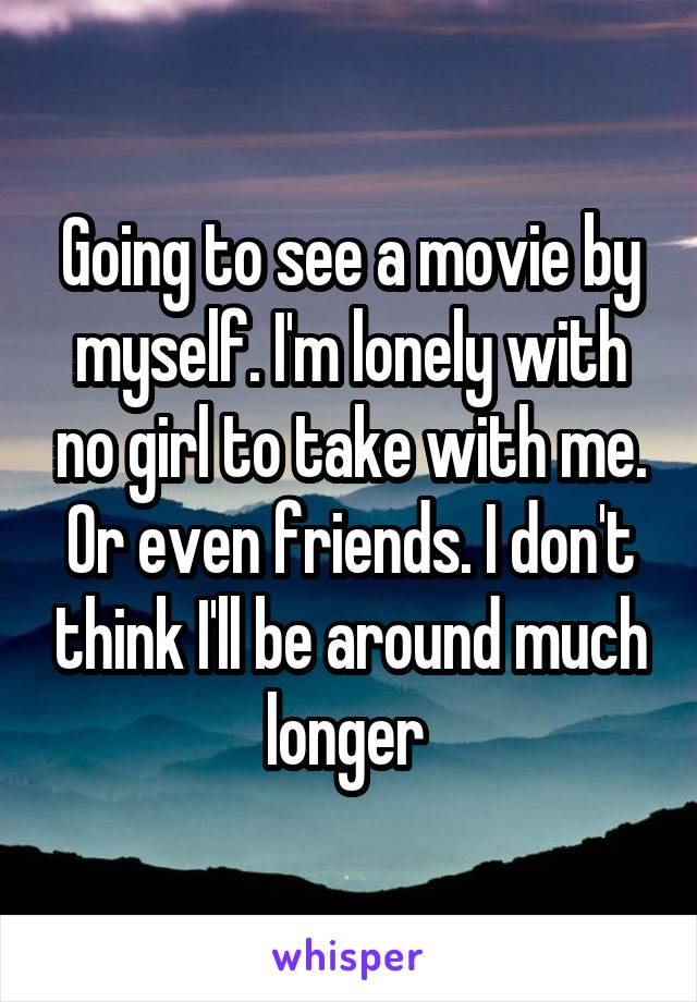 Going to see a movie by myself. I'm lonely with no girl to take with me. Or even friends. I don't think I'll be around much longer