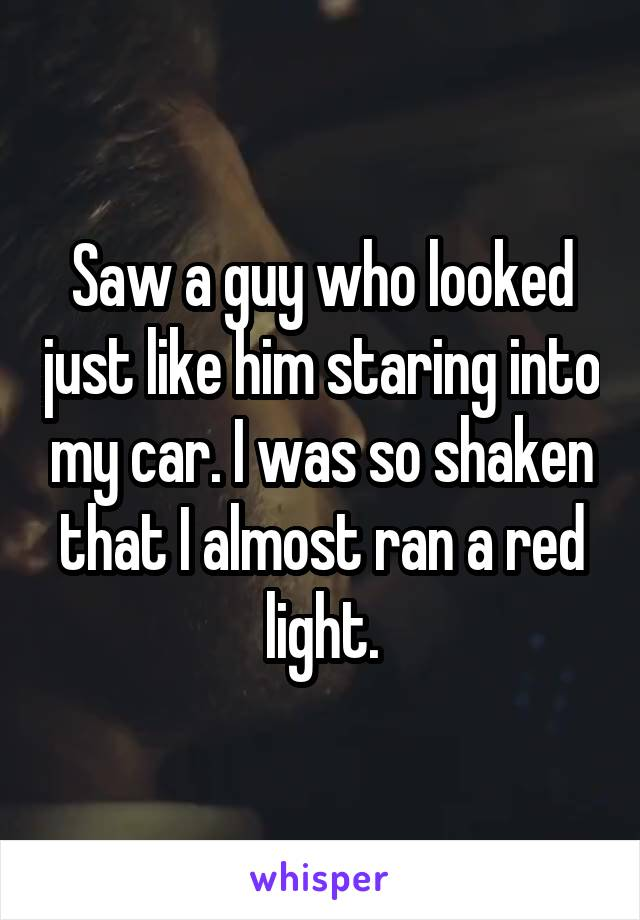 Saw a guy who looked just like him staring into my car. I was so shaken that I almost ran a red light.