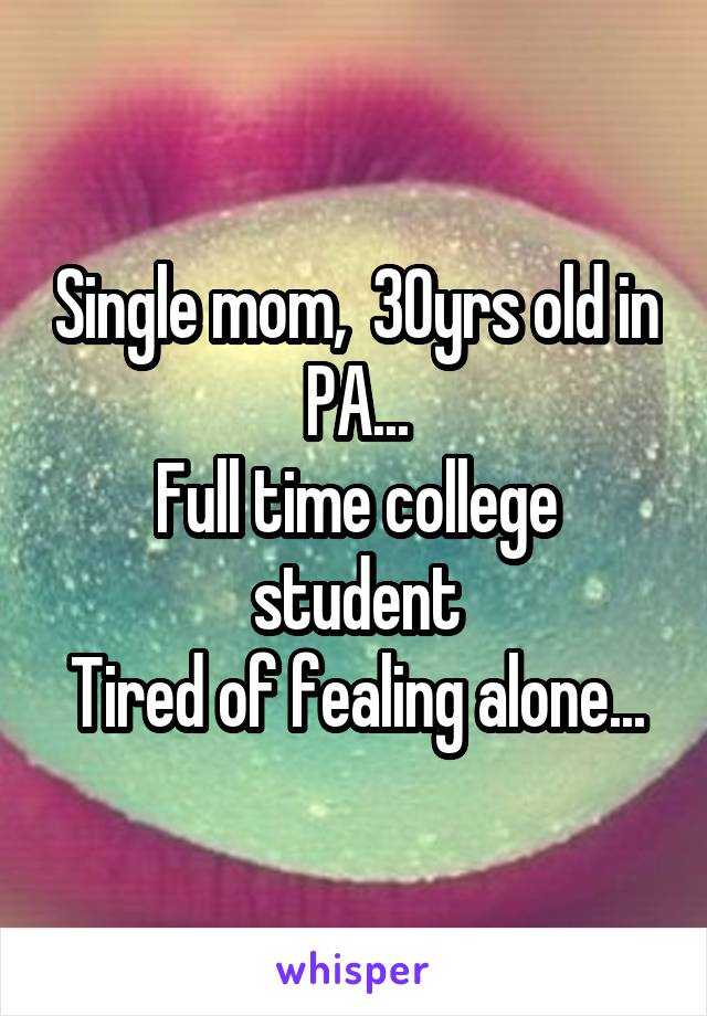 Single mom,  30yrs old in PA... Full time college student Tired of fealing alone...