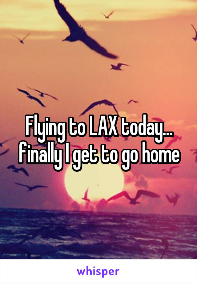 Flying to LAX today... finally I get to go home
