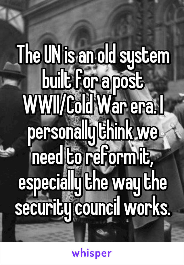 The UN is an old system built for a post WWII/Cold War era. I personally think we need to reform it, especially the way the security council works.