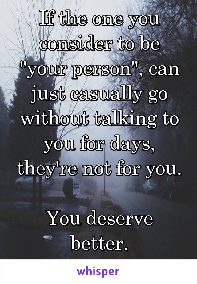 "If the one you consider to be ""your person"", can just casually go without talking to you for days, they're not for you.  You deserve better. Leave."
