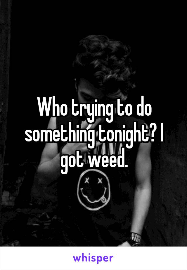 Who trying to do something tonight? I got weed.