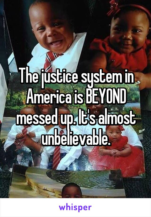 The justice system in America is BEYOND messed up. It's almost unbelievable.