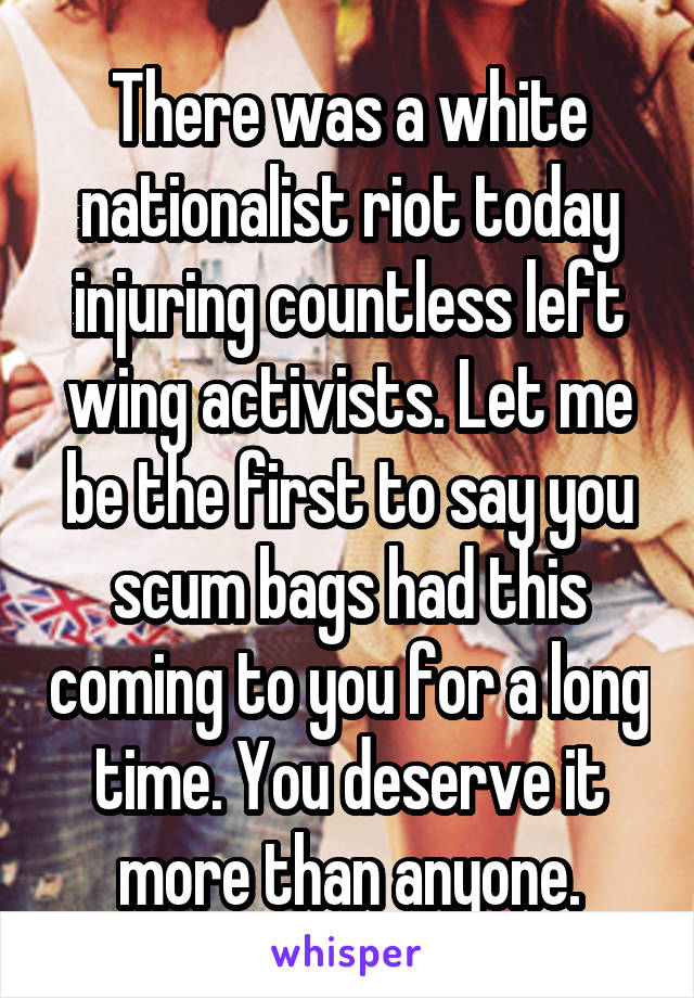 There was a white nationalist riot today injuring countless left wing activists. Let me be the first to say you scum bags had this coming to you for a long time. You deserve it more than anyone.