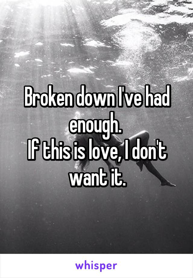 Broken down I've had enough.  If this is love, I don't want it.