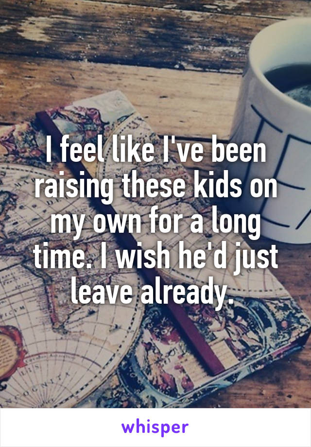 I feel like I've been raising these kids on my own for a long time. I wish he'd just leave already.