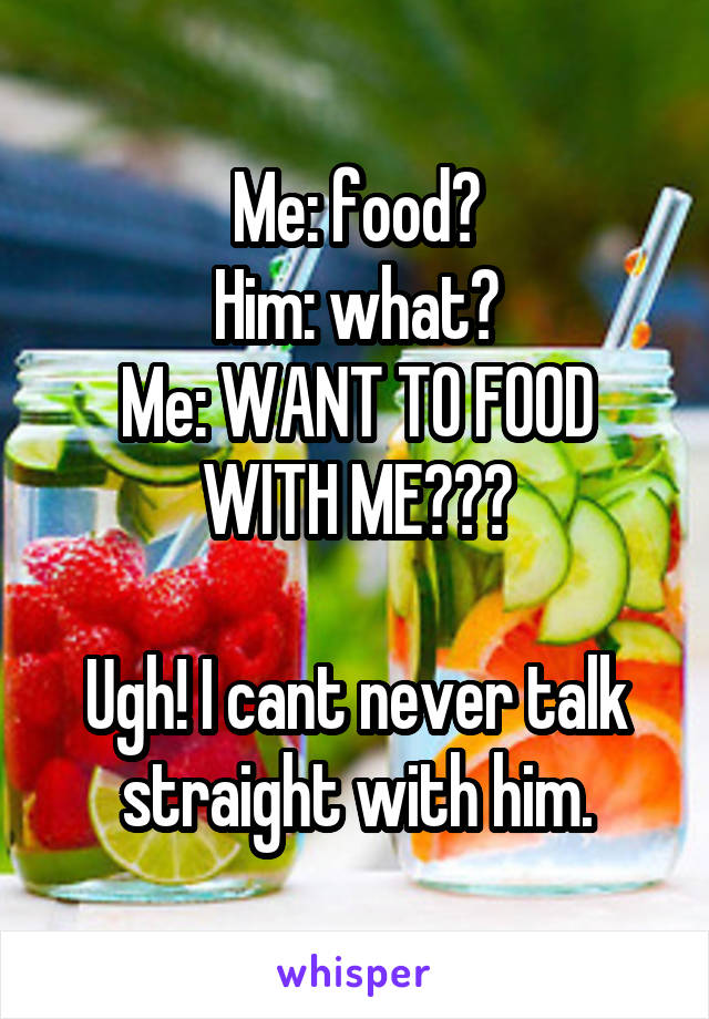 Me: food? Him: what? Me: WANT TO FOOD WITH ME???  Ugh! I cant never talk straight with him.