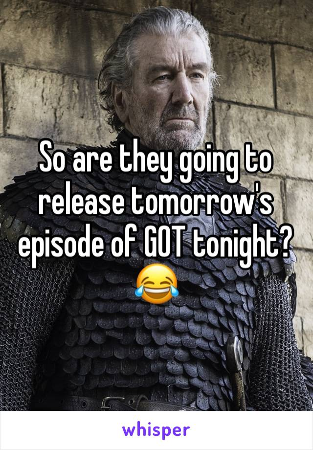 So are they going to release tomorrow's episode of GOT tonight? 😂