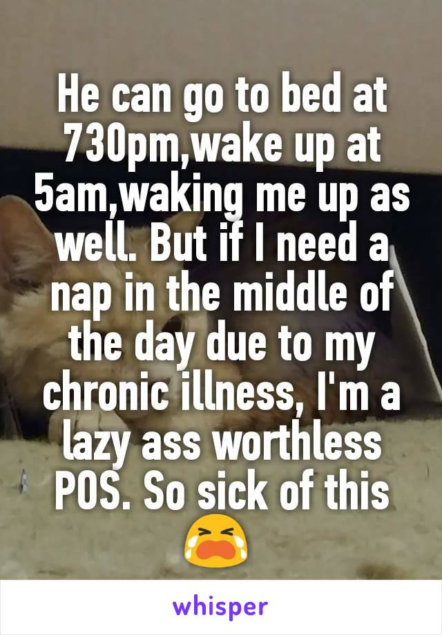 He can go to bed at 730pm,wake up at 5am,waking me up as well. But if I need a nap in the middle of the day due to my chronic illness, I'm a lazy ass worthless POS. So sick of this 😭