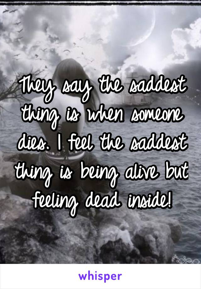 They say the saddest thing is when someone dies. I feel the saddest thing is being alive but feeling dead inside!