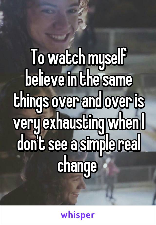 To watch myself believe in the same things over and over is very exhausting when I don't see a simple real change