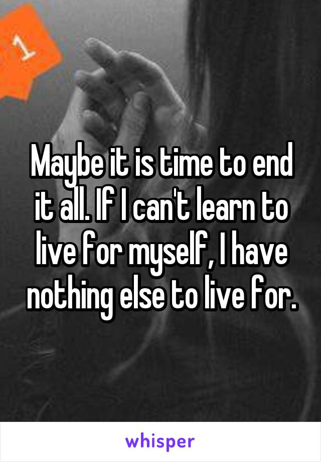 Maybe it is time to end it all. If I can't learn to live for myself, I have nothing else to live for.