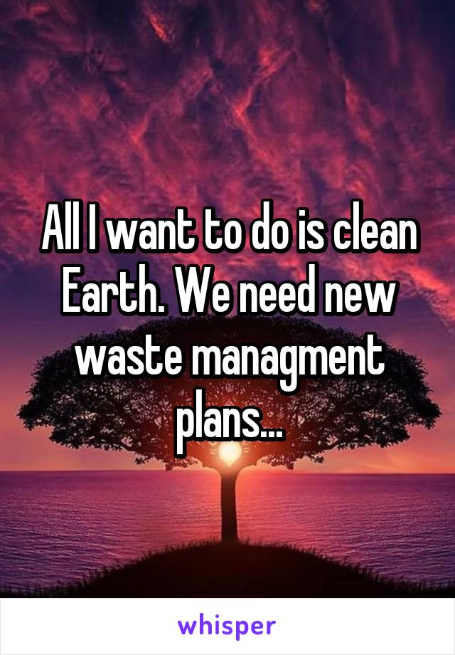All I want to do is clean Earth. We need new waste managment plans...