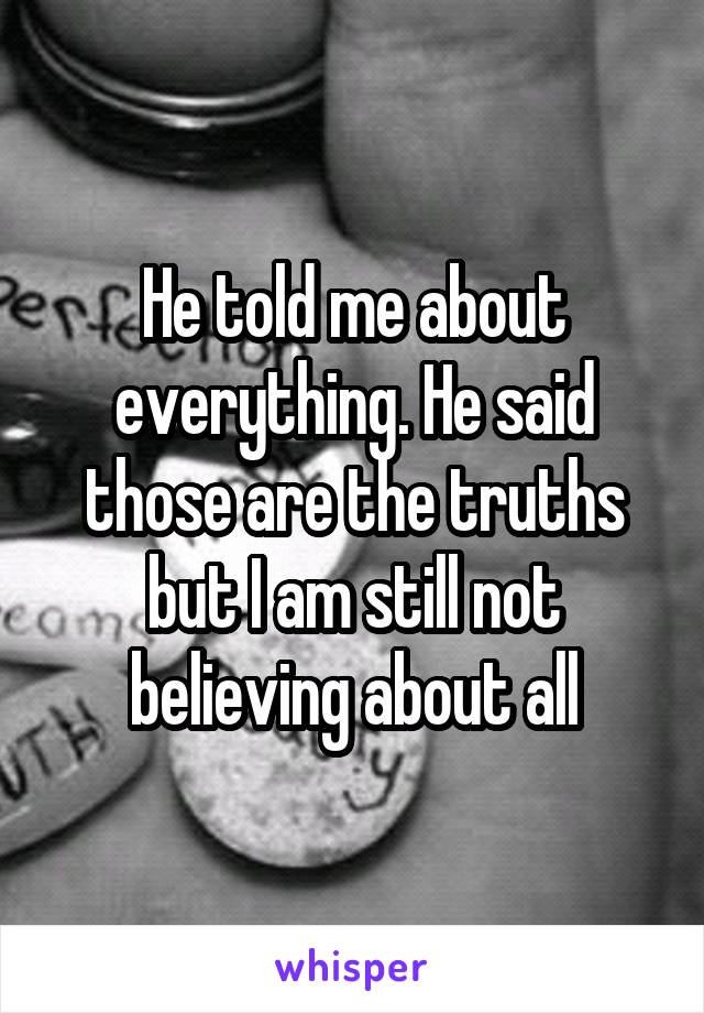 He told me about everything. He said those are the truths but I am still not believing about all