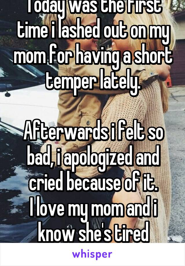 Today was the first time i lashed out on my mom for having a short temper lately.  Afterwards i felt so bad, i apologized and cried because of it. I love my mom and i know she's tired sometimes