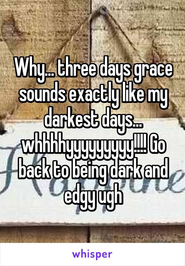 Why... three days grace sounds exactly like my darkest days... whhhhyyyyyyyyy!!!! Go back to being dark and edgy ugh