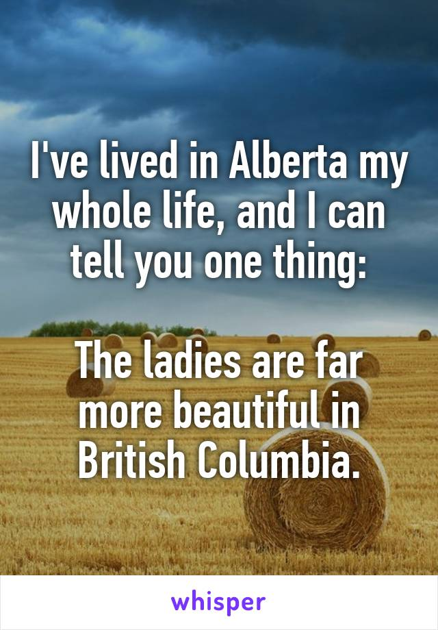 I've lived in Alberta my whole life, and I can tell you one thing:  The ladies are far more beautiful in British Columbia.
