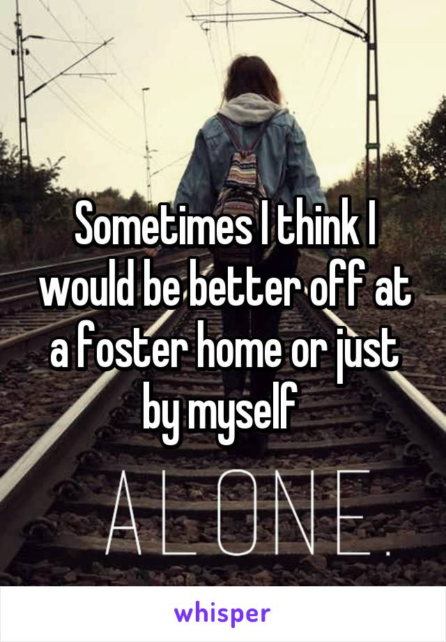 Sometimes I think I would be better off at a foster home or just by myself