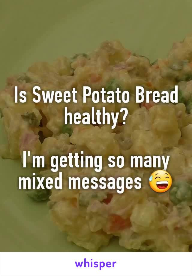 Is Sweet Potato Bread healthy?  I'm getting so many mixed messages 😅