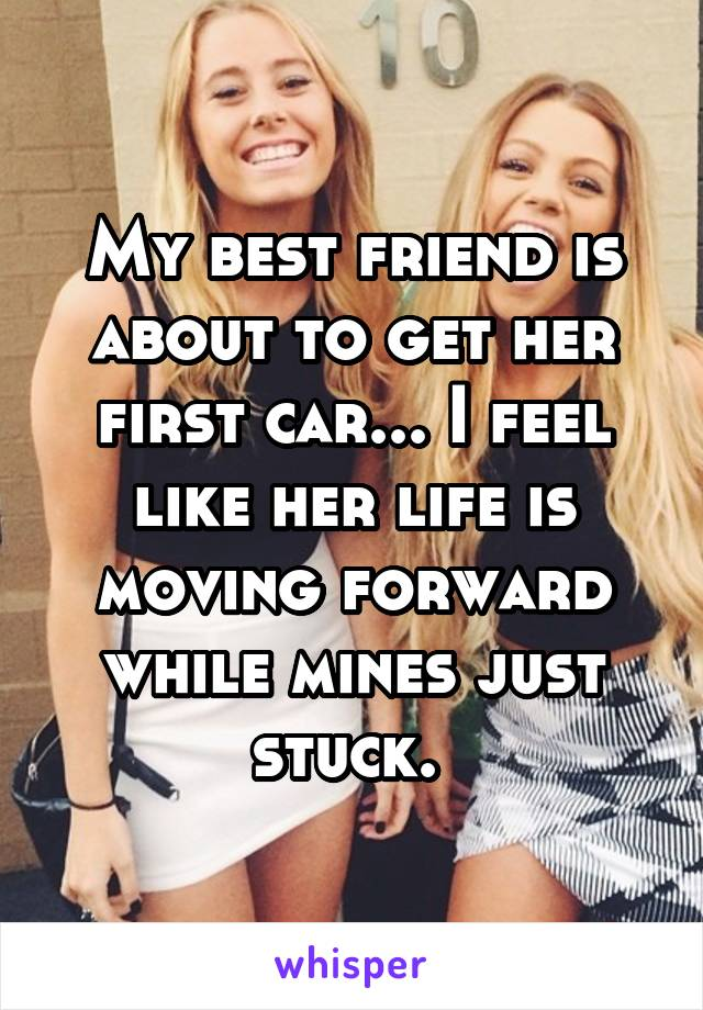 My best friend is about to get her first car... I feel like her life is moving forward while mines just stuck.