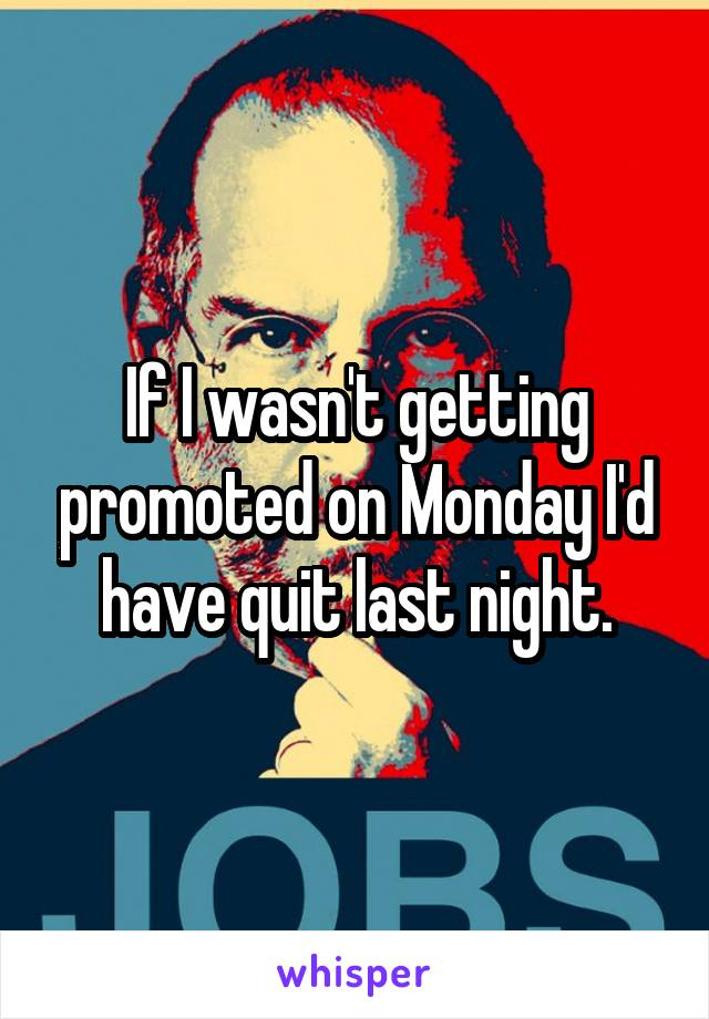 If I wasn't getting promoted on Monday I'd have quit last night.