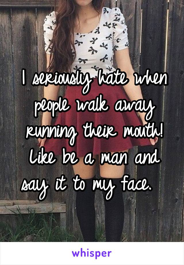 I seriously hate when people walk away running their mouth! Like be a man and say it to my face.