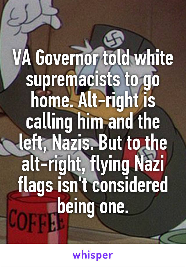 VA Governor told white supremacists to go home. Alt-right is calling him and the left, Nazis. But to the alt-right, flying Nazi flags isn't considered being one.
