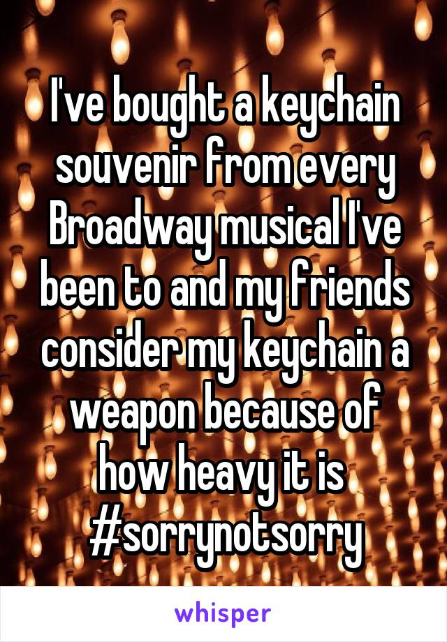 I've bought a keychain souvenir from every Broadway musical I've been to and my friends consider my keychain a weapon because of how heavy it is  #sorrynotsorry