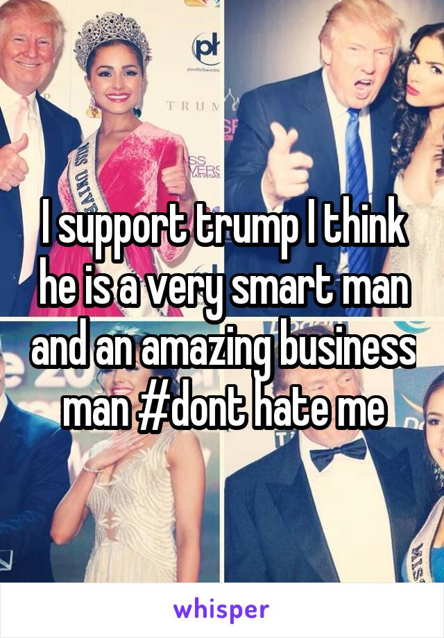 I support trump I think he is a very smart man and an amazing business man #dont hate me