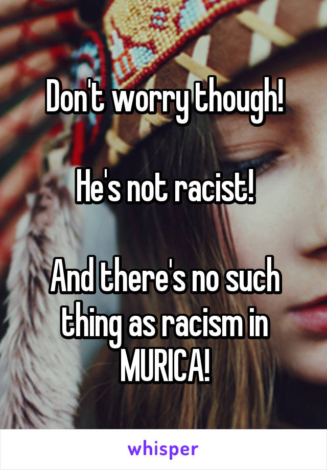 Don't worry though!  He's not racist!  And there's no such thing as racism in MURICA!