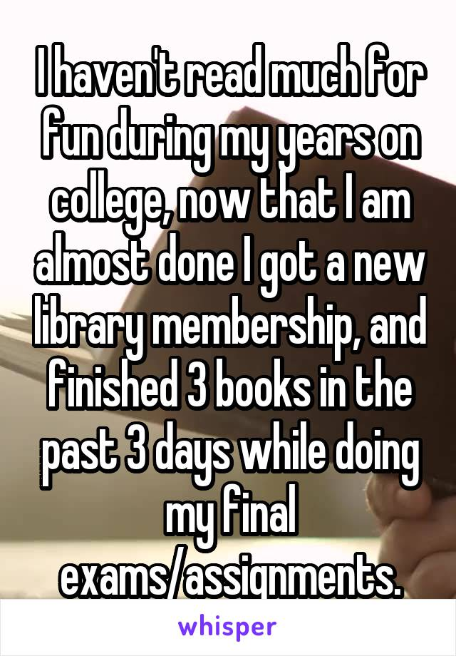 I haven't read much for fun during my years on college, now that I am almost done I got a new library membership, and finished 3 books in the past 3 days while doing my final exams/assignments.