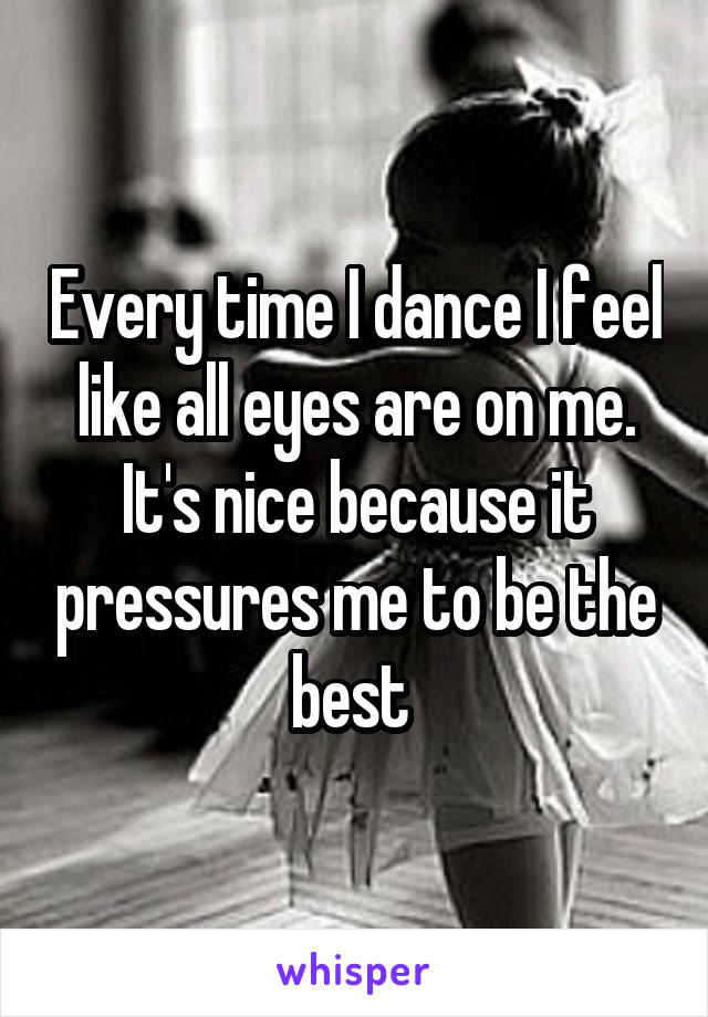 Every time I dance I feel like all eyes are on me. It's nice because it pressures me to be the best