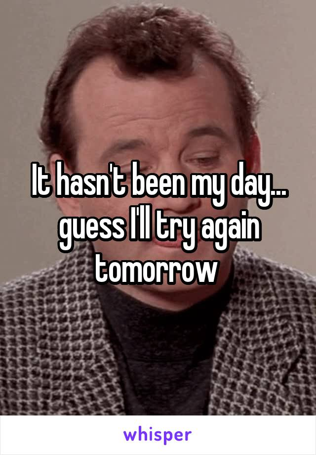 It hasn't been my day... guess I'll try again tomorrow