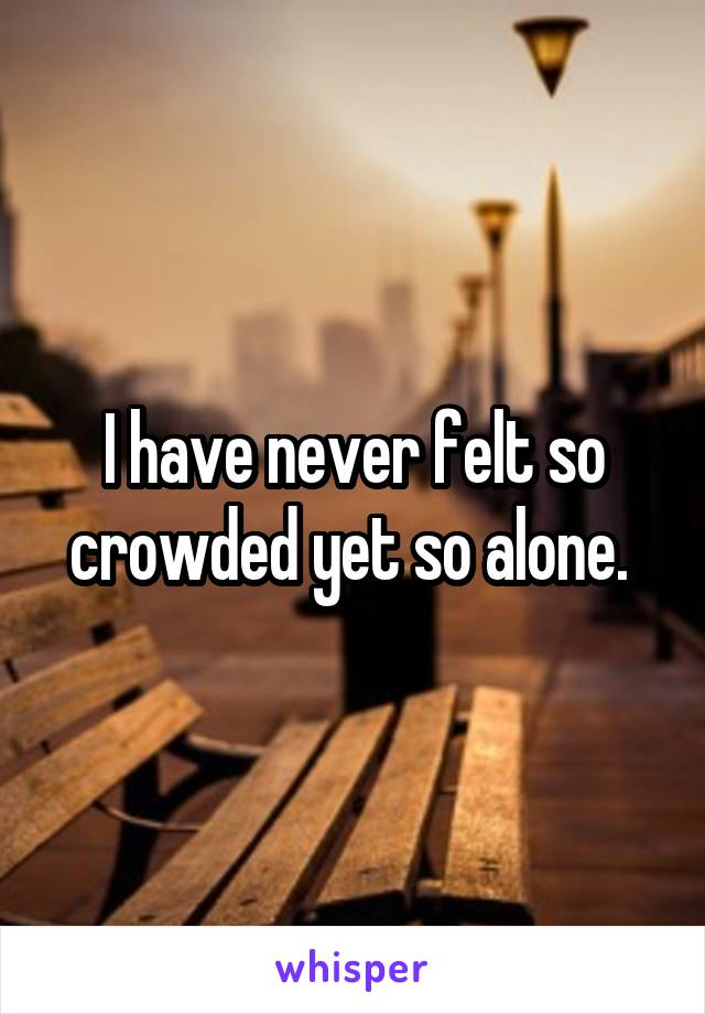 I have never felt so crowded yet so alone.