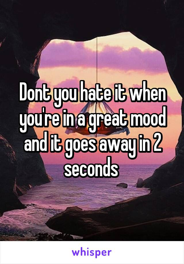 Dont you hate it when you're in a great mood and it goes away in 2 seconds