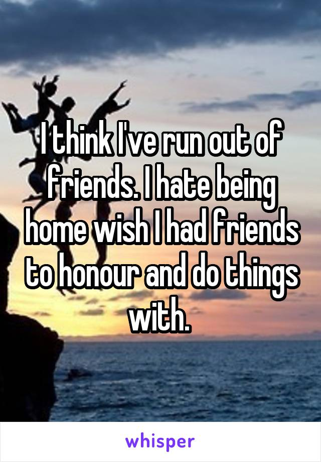 I think I've run out of friends. I hate being home wish I had friends to honour and do things with.